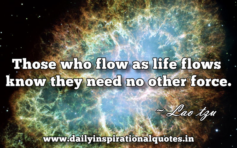 Those who flow as life flows know they need no other force