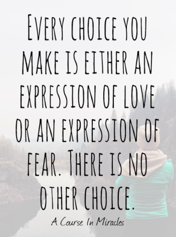Every choice you make is either an expression of love or an expression of fear. There is no other choice.